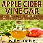Apple Cider Vinegar: Learn the Origins, Health Benefits, & How-To's of Apple Cider Vinegar: The Natural Health Benefits Series, Book 3 | Miles Reise