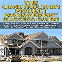 The Construction Project Management Success Guide, 3rd Edition: Everything You Need to Know About Construction Contracts, Estimating, Planning and Scheduling Audiobook by Andreas P. Narrated by Millian Quinteros