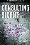 img - for Consulting Secrets to Triple Your Income: How to Start and Build a Turbo-Charged Consulting Business In Your Own Field [Paperback] [2005] (Author) Mr. Fred Gleeck book / textbook / text book