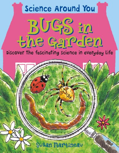 Bugs In The Garden: Discover The Fascinating Science In Everyday Life (Science Around You)