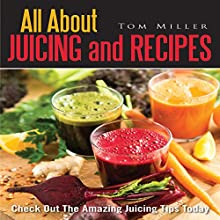 All About Juicing and Recipes: Check out the Amazing Juicing Tips Today (       UNABRIDGED) by Tom Miller Narrated by Jonathan Kierman