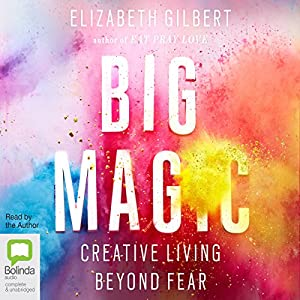 Big Magic: Creative Living Beyond Fear (       UNABRIDGED) by Elizabeth Gilbert Narrated by Elizabeth Gilbert