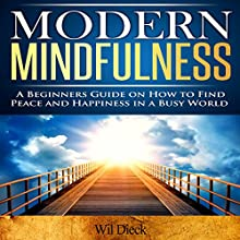 Modern Mindfulness: A Beginners Guide on How to Find Peace and Happiness in a Busy World (       UNABRIDGED) by Wil Dieck Narrated by Chris Brinkley