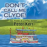 Don't Call Me Clyde!: Jazz Journey of a Sixties Stomper | Peter Kerr