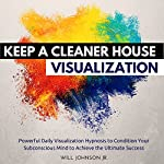 Keep a Cleaner House Visualization: Powerful Daily Visualization Hypnosis to Condition Your Subconsious Mind to Achieve the Ultimate Success | Will Johnson Jr.