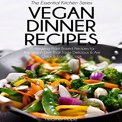 Vegan Dinner Recipes: 30 Amazing Plant Based Recipes for the Vegan Diet That Taste Delicious & Are Quick & Easy to Cook: Essential Kitchen Series, Book 31 by Heather Hope