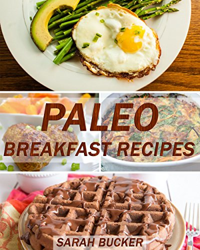 Paleo Breakfast Recipes: Quick and Easy Gluten-Free, Low Carb, High Protein Solution Recipes to Start your Day!!  A Weight Loss Paleo Diet Cookbook for ... Cookbook, High Protein Recipes, Keto 1) by Sarah Bucker