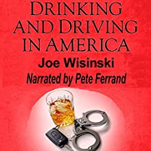 Drinking and Driving in America: Its Victims, Its Cost, Its Potential Solutions (       UNABRIDGED) by Joe Wisinski Narrated by Pete Ferrand