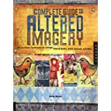 The Complete Guide To Altered Imagery: Mixed Media Techniques For Collage, Altered Books, Artist Journals And Morepar Karen Michel