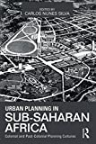 Urban Planning in Sub-Saharan Africa: Colonial and Post-Colonial Planning Cultures