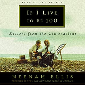 If I Live to Be 100: Lessons from the Centenarians | [Neenah Ellis]