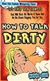 How to Talk Dirty: Make Him Explode Whispering These 173 Dirty Talk Examples that Will Rock His World & Have Him on His Knees Begging You for Sex (Improve & Spice Up Your Sex Life -  Dirty Talk)