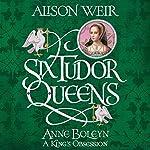 Six Tudor Queens: Anne Boleyn: A King's Obsession: Six Tudor Queens, Book 2 | Alison Weir