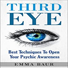 Third Eye: Best Techniques to Open Your Psychic Awareness | Livre audio Auteur(s) : Emma Baur Narrateur(s) : Kimberly Hughey
