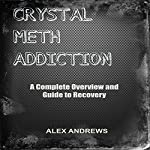 Crystal Meth Addiction: A Complete Overview and Guide to Recovery | Alex Andrews
