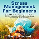 Stress Management for Beginners: Guided Meditation Techniques to Reduce Stress, Increase Happiness, & Improve Your Health, Body, and Mind Audiobook by Sarah Rowland Narrated by Stephanie Murphy