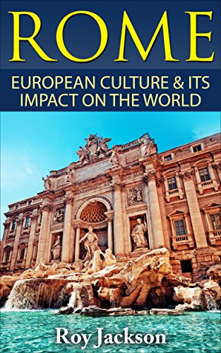 Roy Jackson - Rome: European Culture and Its Impact On World Culture (European History, Empire, Roman Military, Ancient Greece, Ancient History, Mythology)