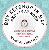 Mark Di Vincenzo Buy Ketchup in May and Fly at Noon: A Guide to the Best Time to Buy This, Do That and Go There