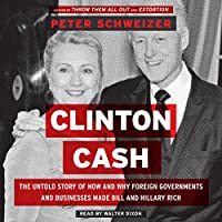 Clinton Cash: The Untold Story of How and Why Foreign Governments and Businesses Helped Make Bill and Hillary Rich (       UNABRIDGED) by Peter Schweizer Narrated by Walter Dixon