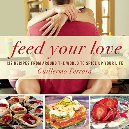 Feed Your Love: 122 Recipes from Around the World to Spice Up Your Love Life by Guillermo Ferrara