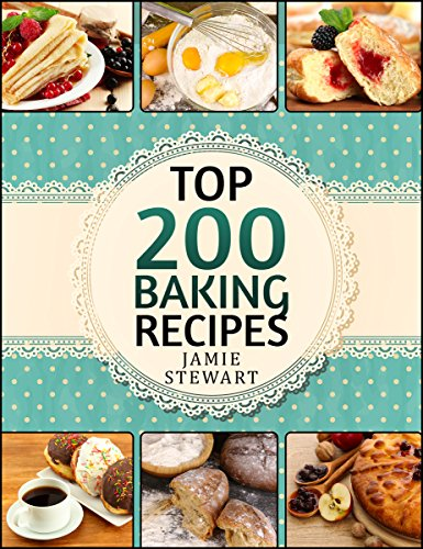 Baking Bible - Top 200 Baking Recipes (Baking cookbook, Baking Recipes, Bakery, Baking Soda, Muffins, Bread, Biscuits, Scones, Cookies, Walnut, Corn, Wheat) by Jamie Stewart