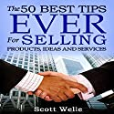 The 50 Best Tips Ever for Selling Products, Ideas, and Services (       UNABRIDGED) by Scott Welle Narrated by Scott Welle