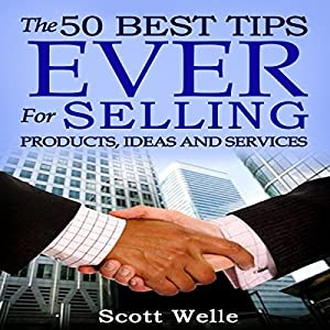 The 50 Best Tips Ever for Selling Products, Ideas, and Services | [Scott Welle]