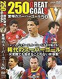 250 GREAT GOAL V 驚愕のスーパーゴール50[DVD]