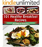 Healthy Breakfast Cookbook: 101 Healthy Breakfast Recipes for Cereal, Smoothies, Fruit and Everything Else (healthy breakfast recipes, healthy breakfast book, healthy breakfast cookbook)