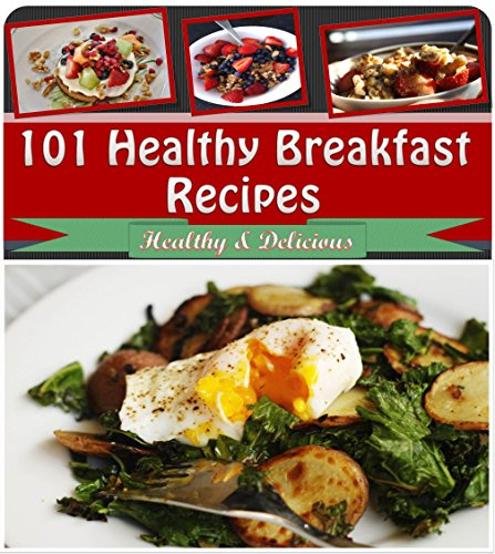 Healthy Breakfast Cookbook: 101 Healthy Breakfast Recipes for Cereal, Smoothies, Fruit and Everything Else (healthy breakfast recipes, healthy breakfast book, healthy breakfast cookbook) by Jennifer Smith