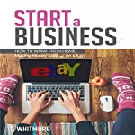 Start a Business: How to Work from Home Making Money Selling on eBay | T Whitmore