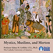 Mystics, Muslims, and Merton Lecture by Professor Sidney H. Griffith STL PhD Narrated by Professor Sidney H. Griffith STL PhD