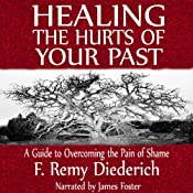 Healing the Hurts of Your Past: A Guide to Overcoming the Pain of Shame   [F. Remy Diederich]