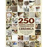 250 secretos, consejos y técnicas para hacer cerámica: Para solucionar tus dudas sobre el arte de la cerámica...