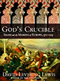 God's Crucible: Islam and the Making of Europe, 570-1215