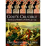God's Crucible: Islam and the Making of Europe, 570-1215 ~ David L. Lewis
