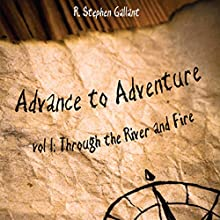 Advance to Adventure, Volume I: Through the River and Fire (       UNABRIDGED) by R. Stephen Gallant Narrated by Josh Kilbourne