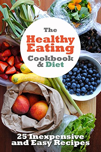 The Healthy Eating Cookbook and Diet: 25 inexpensive and easy to cook recipes to improve your health today (Healthy living, clean eating, organic recipe cookbooks 1) by Sarah L