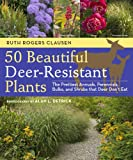 50 Beautiful Deer-Resistant Plants: The Prettiest Annuals, Perennials, Bulbs, and Shrubs that Deer Dont Eat