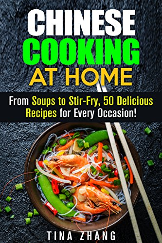 Chinese Cooking at Home: From Soups to Stir-Fry, 50 Delicious Recipes for Every Occasion! (Asian Cuisine) by Tina Zhang