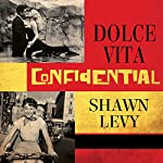 Dolce Vita Confidential: Fellini, Loren, Pucci, Paparazzi, and the Swinging High Life of 1950s Rome | Shawn Levy