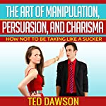 The Art of Manipulation, Persuasion, and Charisma: How Not to Be Taking Like a Sucker | Ted Dawson