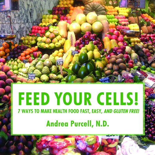 Feed Your Cells! 7 Ways To Make Health Food Fast, Easy, And Gluten Free!