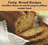 Tasty Bread Recipes: Another down-to-earth easy to follow recipe book