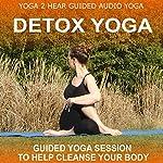 Detox Yoga: Detoxifying Yoga Class and Guide Book |  Yoga 2 Hear