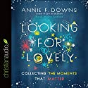 Looking for Lovely: Collecting the Moments That Matter Audiobook by Annie F. Downs Narrated by Annie F. Downs