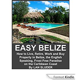 EASY BELIZE How to Live, Retire, Work and Buy Property in Belize, the English Speaking, Frost Free Paradise on the Caribbean Coast (English Edition)