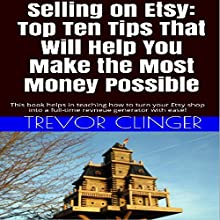 Selling on Etsy: Top Ten Tips That Will Help You Make the Most Money Possible: This Book Helps in Teaching How to Turn Your Etsy Shop into a Full-Time Revenue Generator with Ease! (       UNABRIDGED) by Trevor Clinger Narrated by Laura Cable