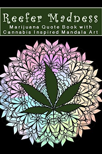 Reefer Madness Marijuana Quote Book with Cannabis Inspired Mandala Art: Quotes About Cannabis, Hemp and Marijuana from Celebrities, Artists, and World Leaders