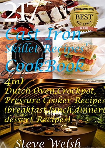 217  CAST IRON SKILLET RECIPES' COOKBOOK 4in1 DUTCH OVEN, CROCKPOT, PRESSURE COOKER RECIPES (breakfast, lunch, dinner & dessert Recipes) by Steve Welsh